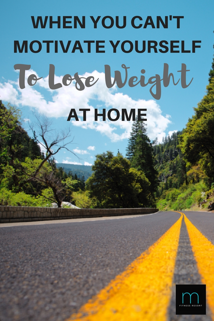 What to do when you can't motivate yourself to lose weight at home...